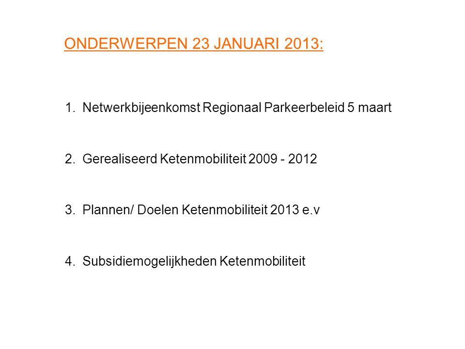 ONDERWERPEN 23 JANUARI 2013: 1. Netwerkbijeenkomst Regionaal Parkeerbeleid 5 maart. 2. Gerealiseerd Ketenmobiliteit 2009 - 2012.