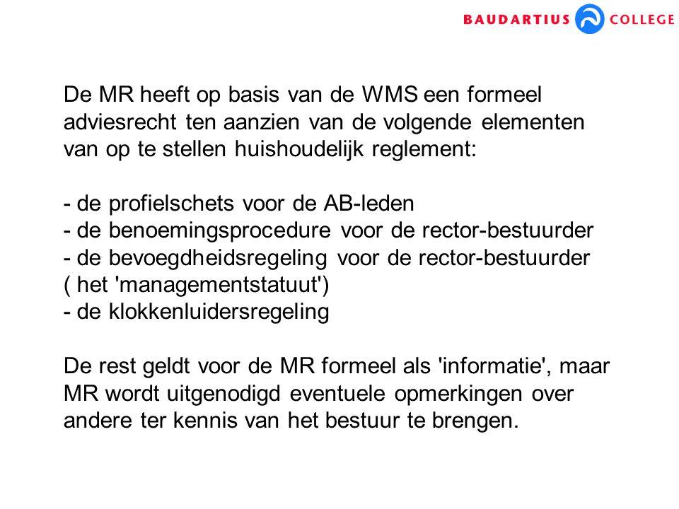 De MR heeft op basis van de WMS een formeel adviesrecht ten aanzien van de volgende elementen van op te stellen huishoudelijk reglement: - de profielschets voor de AB-leden - de benoemingsprocedure voor de rector-bestuurder - de bevoegdheidsregeling voor de rector-bestuurder ( het managementstatuut ) - de klokkenluidersregeling De rest geldt voor de MR formeel als informatie , maar MR wordt uitgenodigd eventuele opmerkingen over andere ter kennis van het bestuur te brengen.