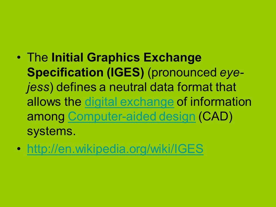 The Initial Graphics Exchange Specification (IGES) (pronounced eye-jess) defines a neutral data format that allows the digital exchange of information among Computer-aided design (CAD) systems.