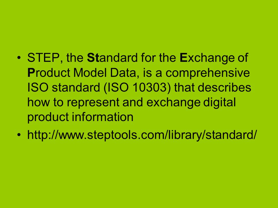 STEP, the Standard for the Exchange of Product Model Data, is a comprehensive ISO standard (ISO 10303) that describes how to represent and exchange digital product information