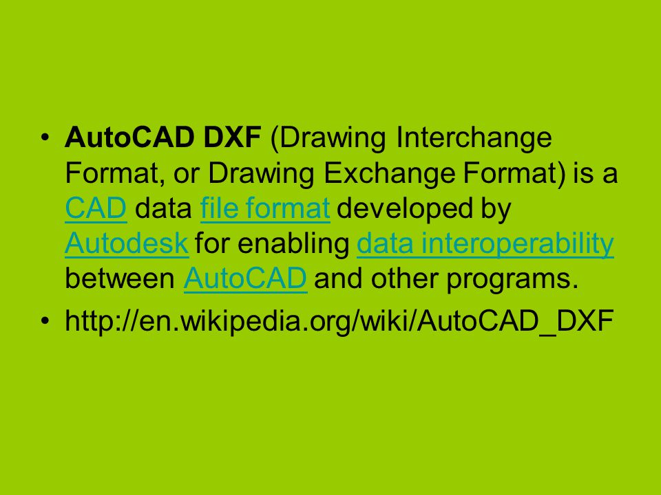 AutoCAD DXF (Drawing Interchange Format, or Drawing Exchange Format) is a CAD data file format developed by Autodesk for enabling data interoperability between AutoCAD and other programs.