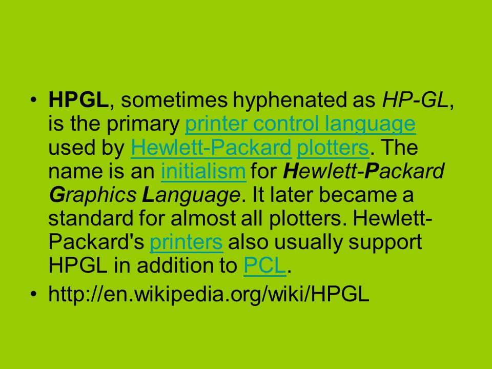HPGL, sometimes hyphenated as HP-GL, is the primary printer control language used by Hewlett-Packard plotters. The name is an initialism for Hewlett-Packard Graphics Language. It later became a standard for almost all plotters. Hewlett-Packard s printers also usually support HPGL in addition to PCL.
