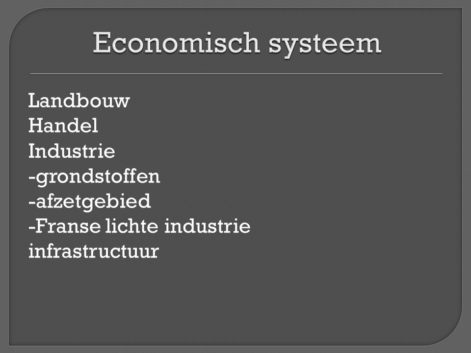 Economisch systeem Landbouw Handel Industrie -grondstoffen -afzetgebied -Franse lichte industrie infrastructuur