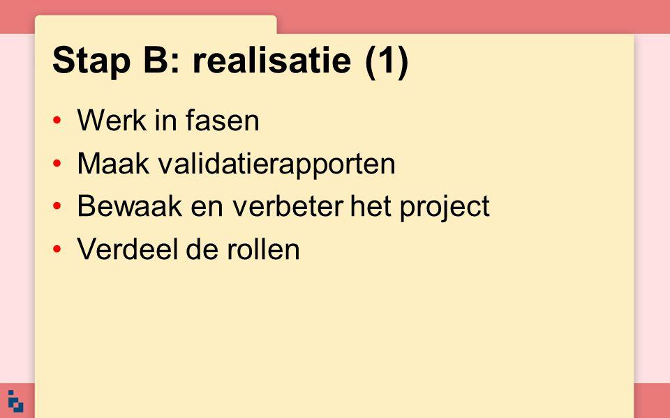 Stap B: realisatie (1) Werk in fasen Maak validatierapporten