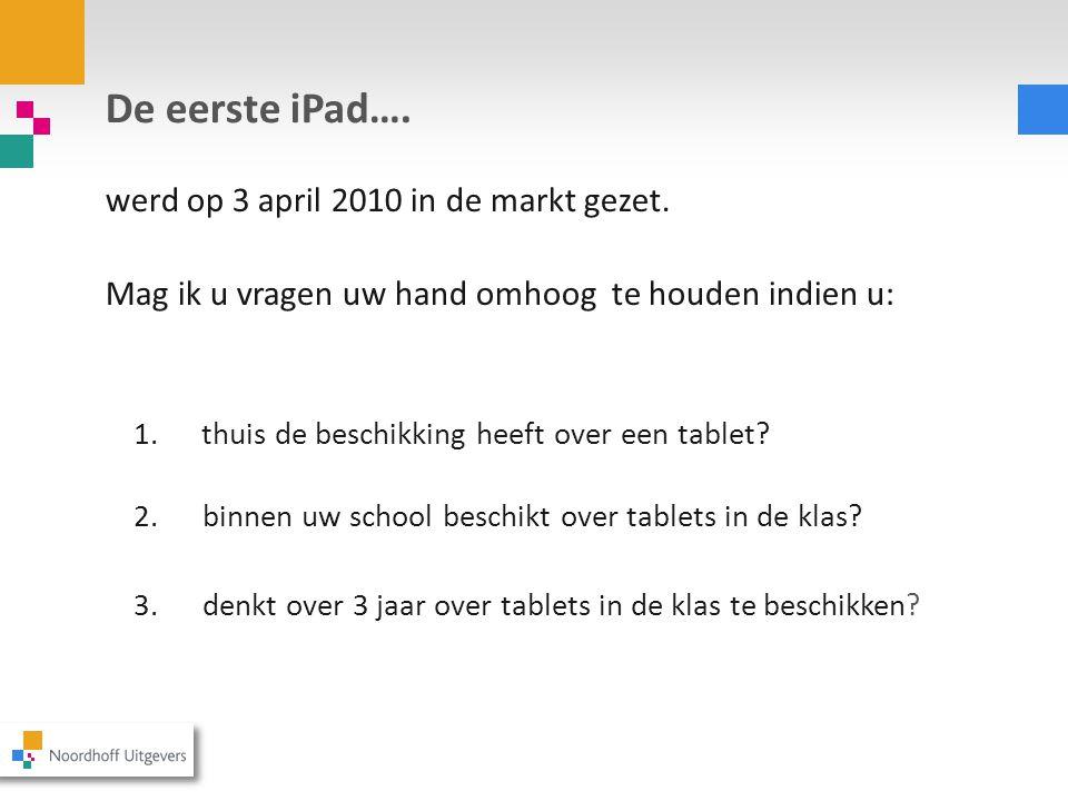 De eerste iPad…. werd op 3 april 2010 in de markt gezet. Mag ik u vragen uw hand omhoog te houden indien u: