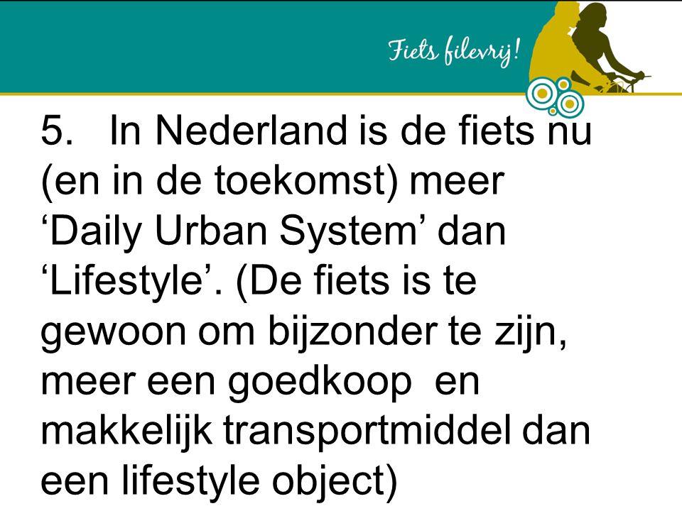 5. In Nederland is de fiets nu (en in de toekomst) meer 'Daily Urban System' dan 'Lifestyle'.