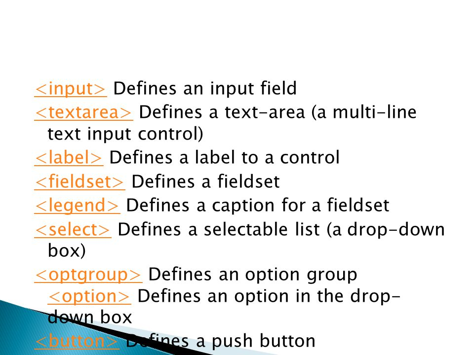 <input> Defines an input field <textarea> Defines a text-area (a multi-line text input control) <label> Defines a label to a control <fieldset> Defines a fieldset <legend> Defines a caption for a fieldset <select> Defines a selectable list (a drop-down box) <optgroup> Defines an option group <option> Defines an option in the drop- down box <button> Defines a push button