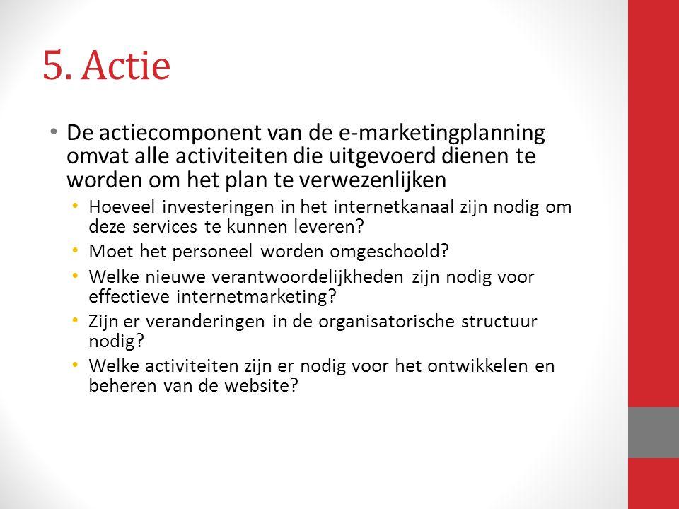 5. Actie De actiecomponent van de e-marketingplanning omvat alle activiteiten die uitgevoerd dienen te worden om het plan te verwezenlijken.