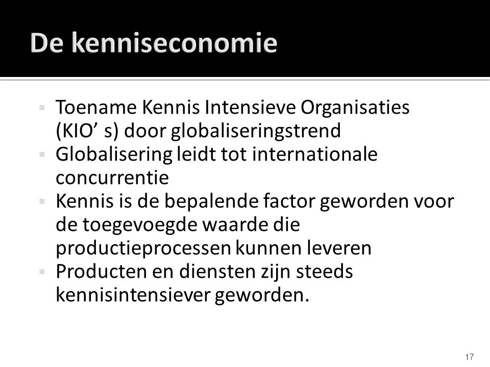 De kenniseconomie Toename Kennis Intensieve Organisaties (KIO' s) door globaliseringstrend. Globalisering leidt tot internationale concurrentie.