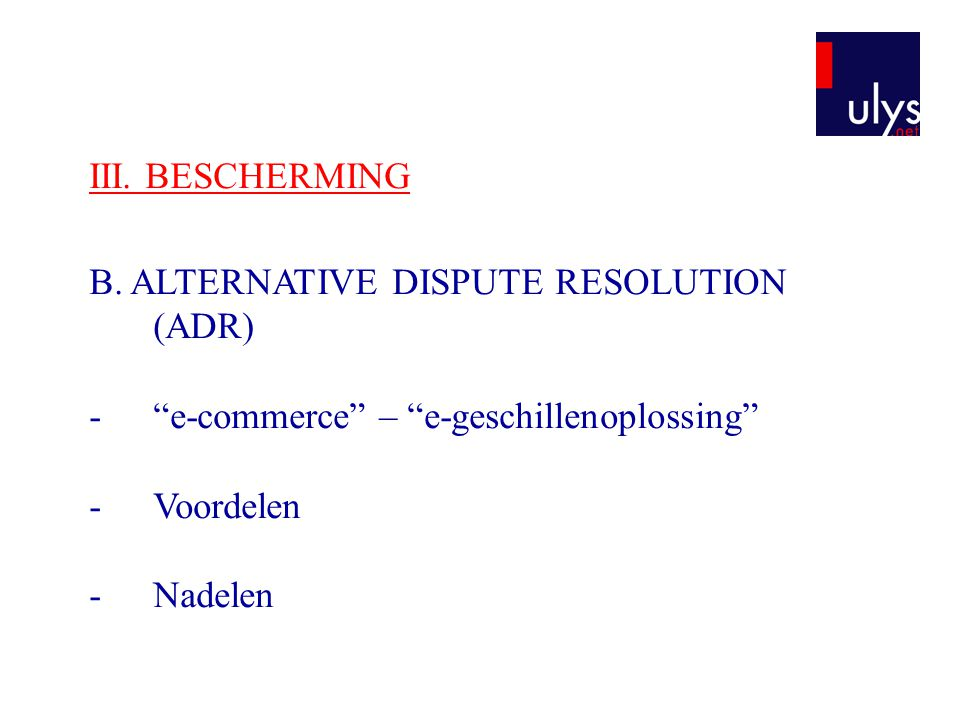 III. BESCHERMING B. ALTERNATIVE DISPUTE RESOLUTION (ADR) e-commerce – e-geschillenoplossing Voordelen.