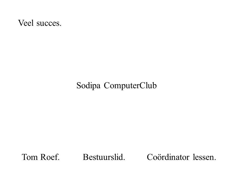 Veel succes. Sodipa ComputerClub Tom Roef. Bestuurslid. Coördinator lessen.