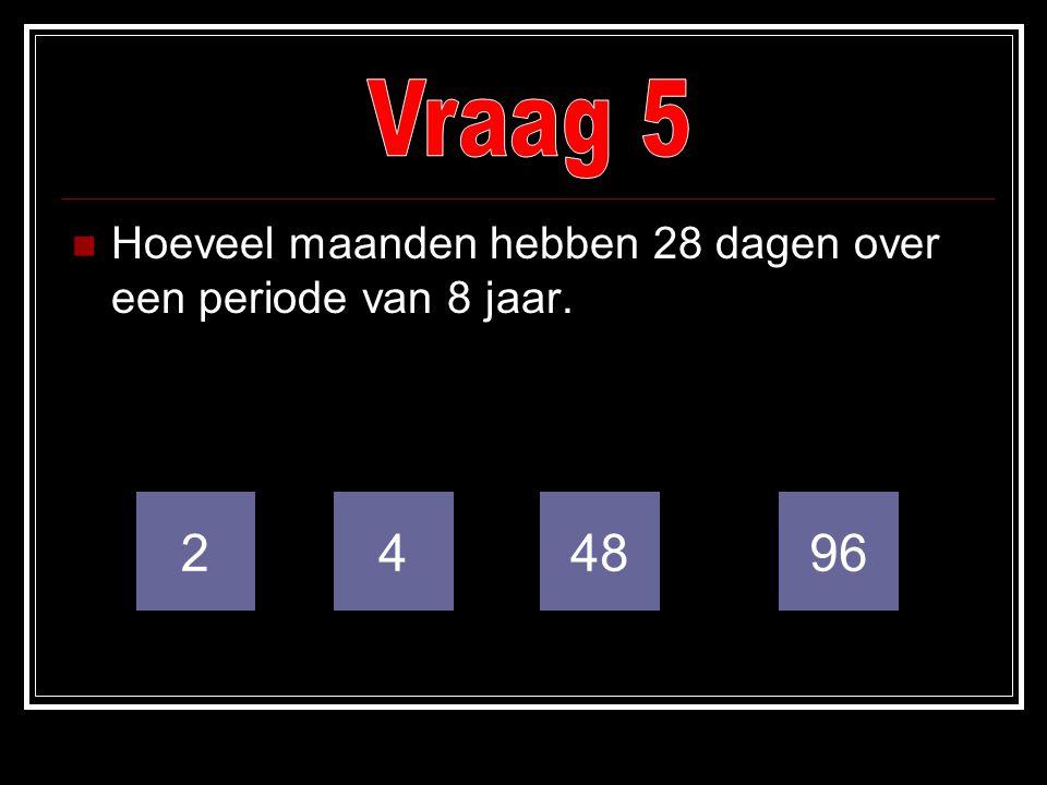 Vraag 5 Hoeveel maanden hebben 28 dagen over een periode van 8 jaar. 2 4 48 96