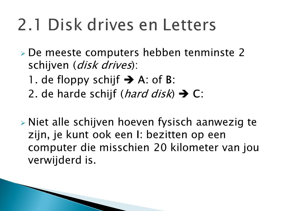 2.1 Disk drives en Letters De meeste computers hebben tenminste 2 schijven (disk drives): 1. de floppy schijf  A: of B: