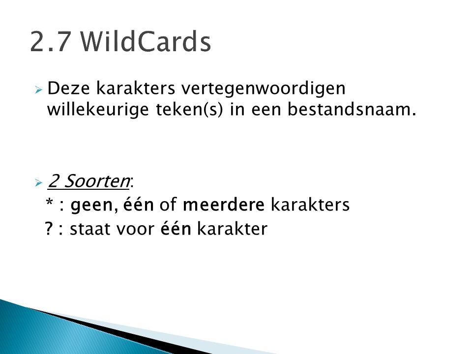 2.7 WildCards Deze karakters vertegenwoordigen willekeurige teken(s) in een bestandsnaam. 2 Soorten: