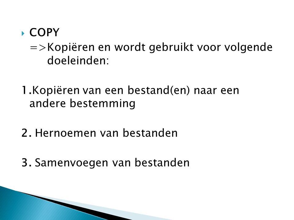 COPY =>Kopiëren en wordt gebruikt voor volgende doeleinden: 1.Kopiëren van een bestand(en) naar een andere bestemming.