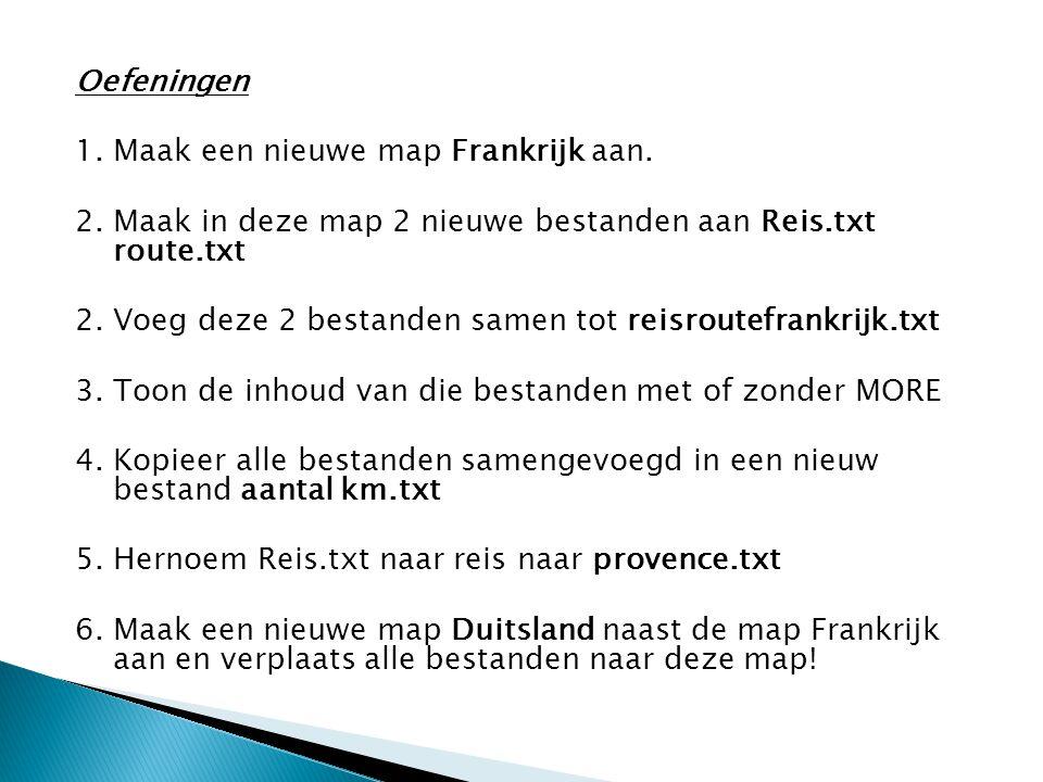 Oefeningen 1. Maak een nieuwe map Frankrijk aan. 2. Maak in deze map 2 nieuwe bestanden aan Reis.txt route.txt.