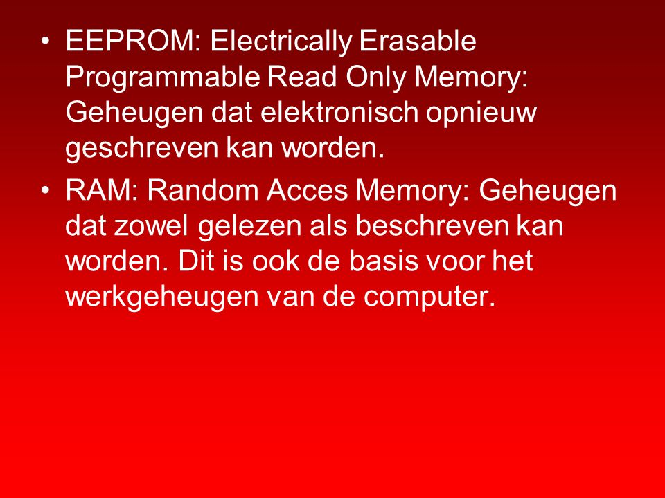 EEPROM: Electrically Erasable Programmable Read Only Memory: Geheugen dat elektronisch opnieuw geschreven kan worden.