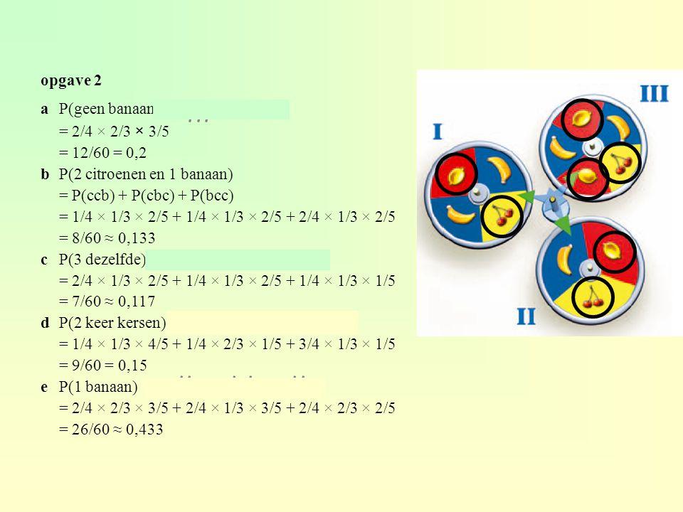 opgave 2 a P(geen banaan) = P(bbb) = 2/4 × 2/3 × 3/5. = 12/60 = 0,2. b P(2 citroenen en 1 banaan)