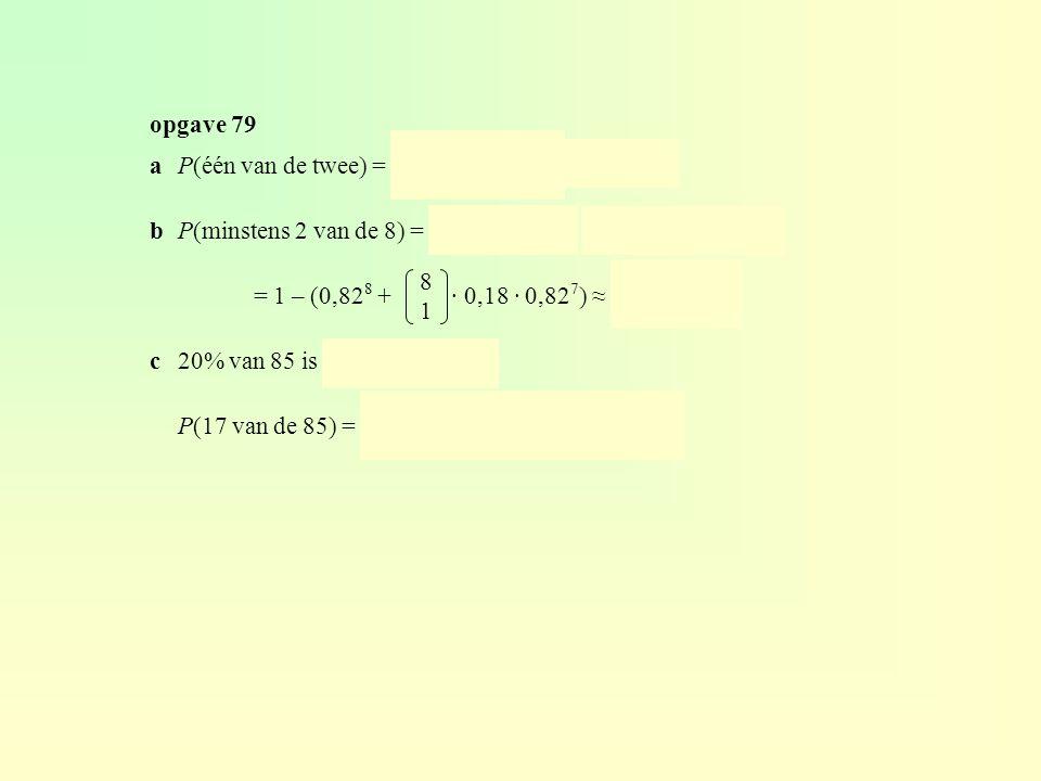 opgave 79 2. 1. a P(één van de twee) = · 0,18 · 0,82 ≈ 0,295. b P(minstens 2 van de 8) = 1 – P(0 of 1) = 1 – (P(0) + P(1))