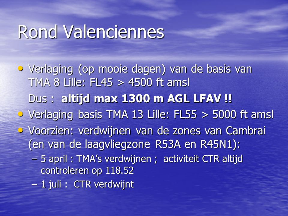 Rond Valenciennes Verlaging (op mooie dagen) van de basis van TMA 8 Lille: FL45 > 4500 ft amsl. Dus : altijd max 1300 m AGL LFAV !!