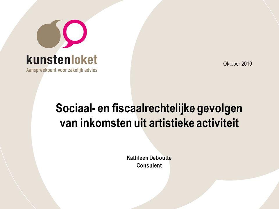 Oktober 2010 Sociaal- en fiscaalrechtelijke gevolgen van inkomsten uit artistieke activiteit Kathleen Deboutte Consulent.