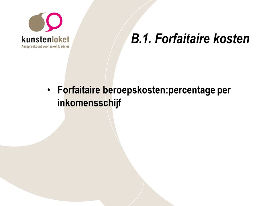B.1. Forfaitaire kosten Forfaitaire beroepskosten:percentage per inkomensschijf. Niks meer of minder dan percentage.