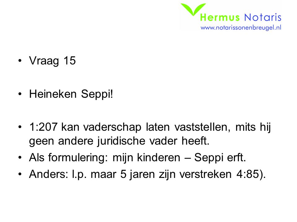 Vraag 15 Heineken Seppi! 1:207 kan vaderschap laten vaststellen, mits hij geen andere juridische vader heeft.