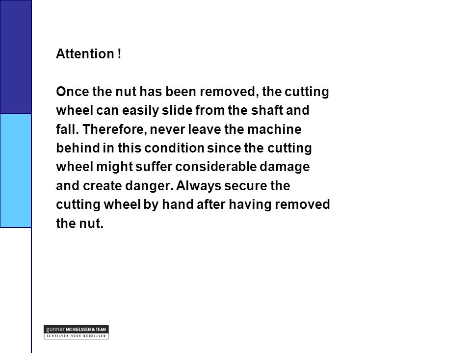 Attention ! Once the nut has been removed, the cutting. wheel can easily slide from the shaft and.