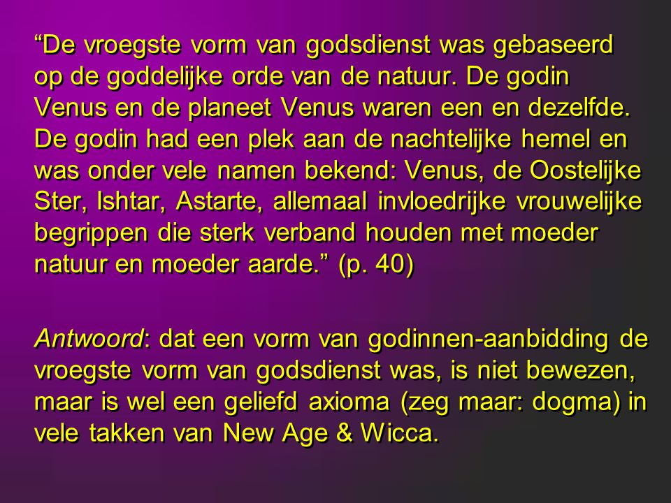 De vroegste vorm van godsdienst was gebaseerd op de goddelijke orde van de natuur. De godin Venus en de planeet Venus waren een en dezelfde. De godin had een plek aan de nachtelijke hemel en was onder vele namen bekend: Venus, de Oostelijke Ster, Ishtar, Astarte, allemaal invloedrijke vrouwelijke begrippen die sterk verband houden met moeder natuur en moeder aarde. (p. 40)