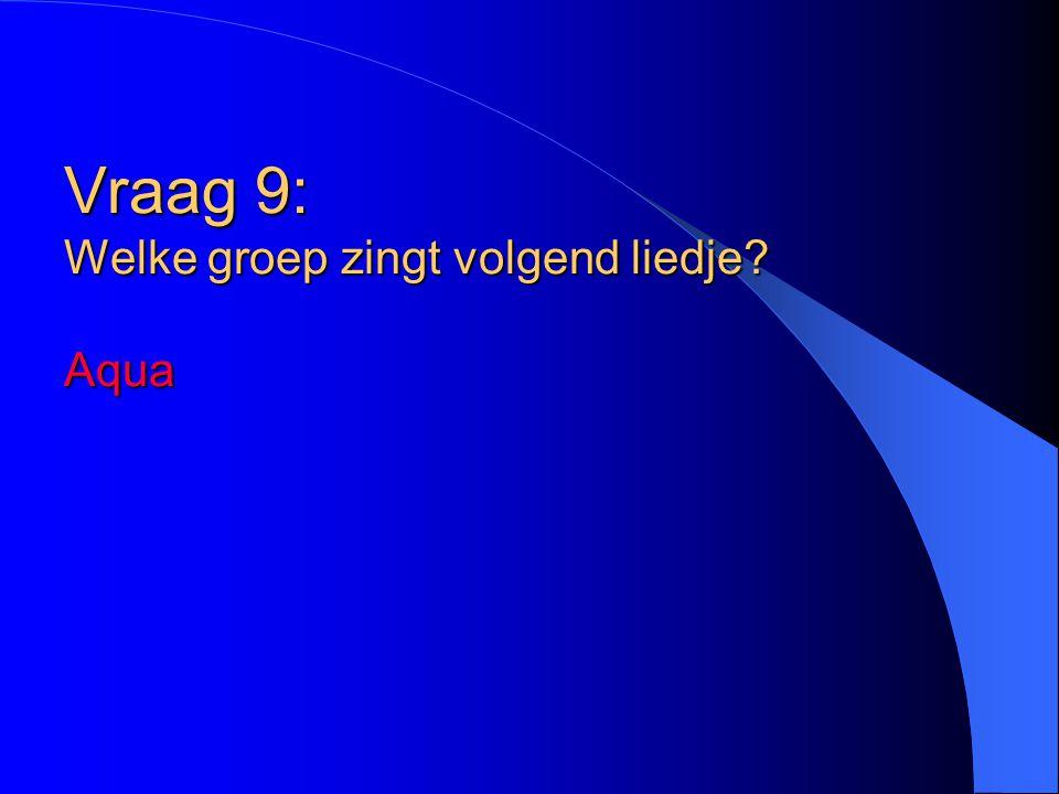 Vraag 9: Welke groep zingt volgend liedje Aqua