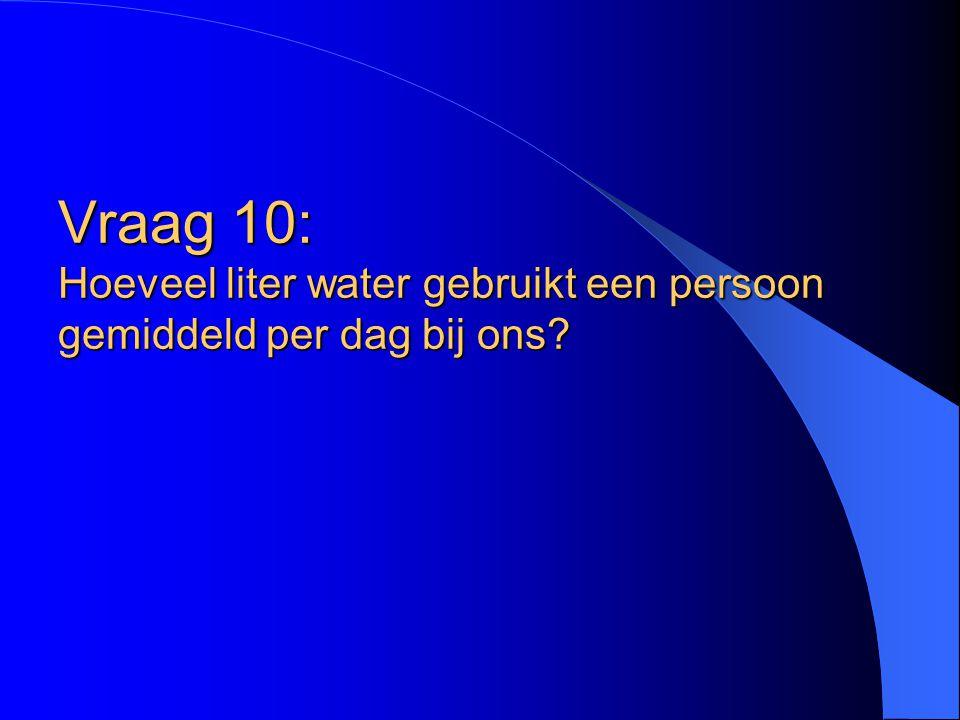 Vraag 10: Hoeveel liter water gebruikt een persoon gemiddeld per dag bij ons