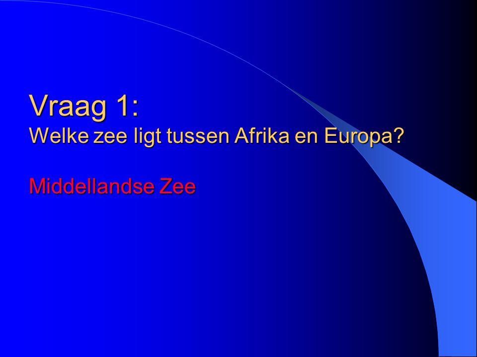 Vraag 1: Welke zee ligt tussen Afrika en Europa Middellandse Zee