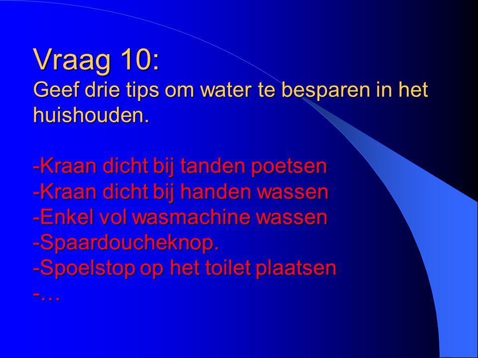 Vraag 10: Geef drie tips om water te besparen in het huishouden