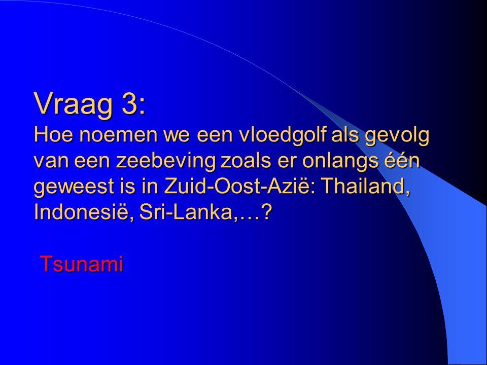 Vraag 3: Hoe noemen we een vloedgolf als gevolg van een zeebeving zoals er onlangs één geweest is in Zuid-Oost-Azië: Thailand, Indonesië, Sri-Lanka,….