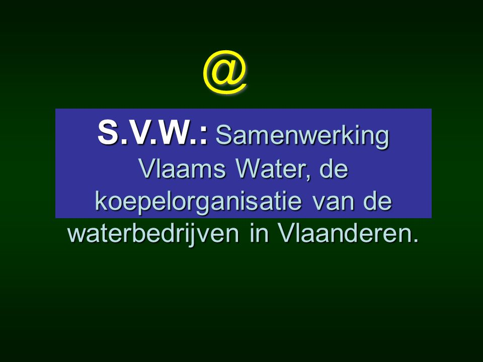 @ S.V.W.: Samenwerking Vlaams Water, de koepelorganisatie van de waterbedrijven in Vlaanderen.