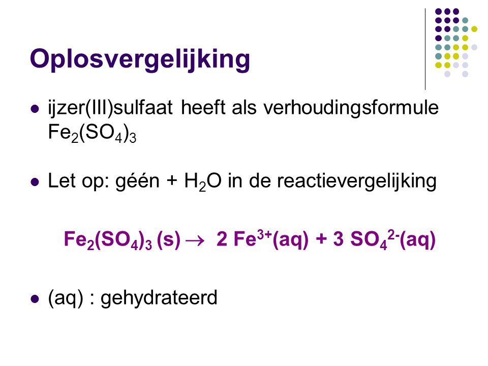 Oplosvergelijking ijzer(III)sulfaat heeft als verhoudingsformule Fe2(SO4)3. Let op: géén + H2O in de reactievergelijking.