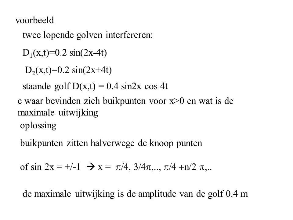 voorbeeld twee lopende golven interfereren: D1(x,t)=0.2 sin(2x-4t) D2(x,t)=0.2 sin(2x+4t) staande golf D(x,t) = 0.4 sin2x cos 4t.