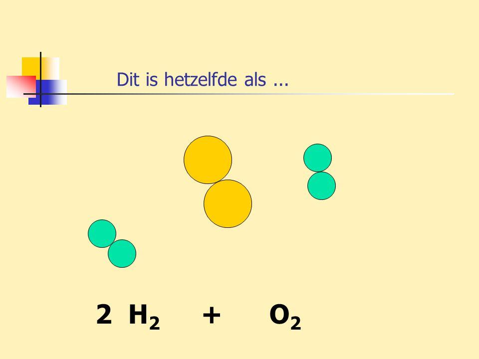 Dit is hetzelfde als ... 2 H2 + O2