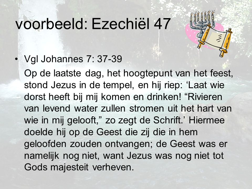voorbeeld: Ezechiël 47 Vgl Johannes 7: 37-39