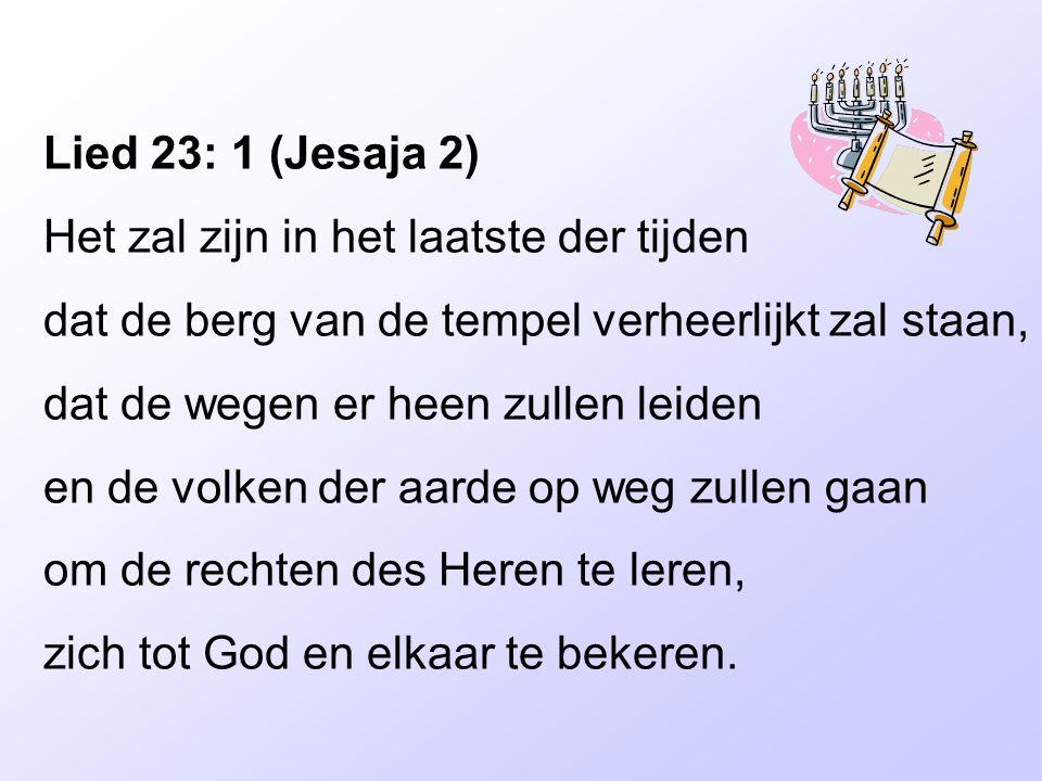 Lied 23: 1 (Jesaja 2) Het zal zijn in het laatste der tijden. dat de berg van de tempel verheerlijkt zal staan,