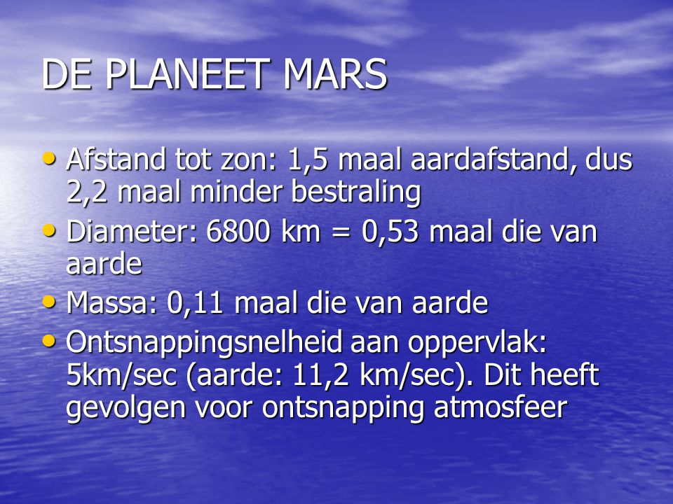 DE PLANEET MARS Afstand tot zon: 1,5 maal aardafstand, dus 2,2 maal minder bestraling. Diameter: 6800 km = 0,53 maal die van aarde.