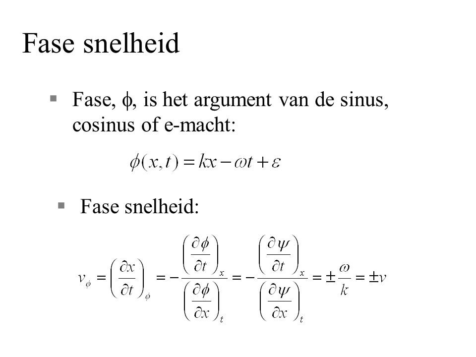 Fase snelheid Fase, f, is het argument van de sinus, cosinus of e-macht: Fase snelheid: