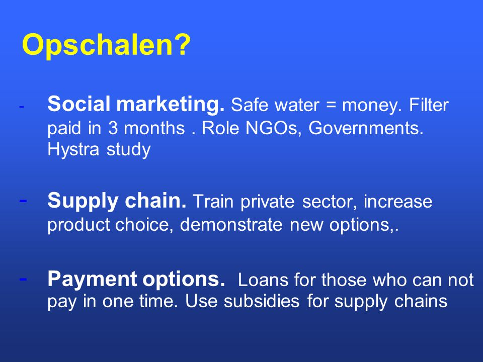 Opschalen Social marketing. Safe water = money. Filter paid in 3 months . Role NGOs, Governments. Hystra study.