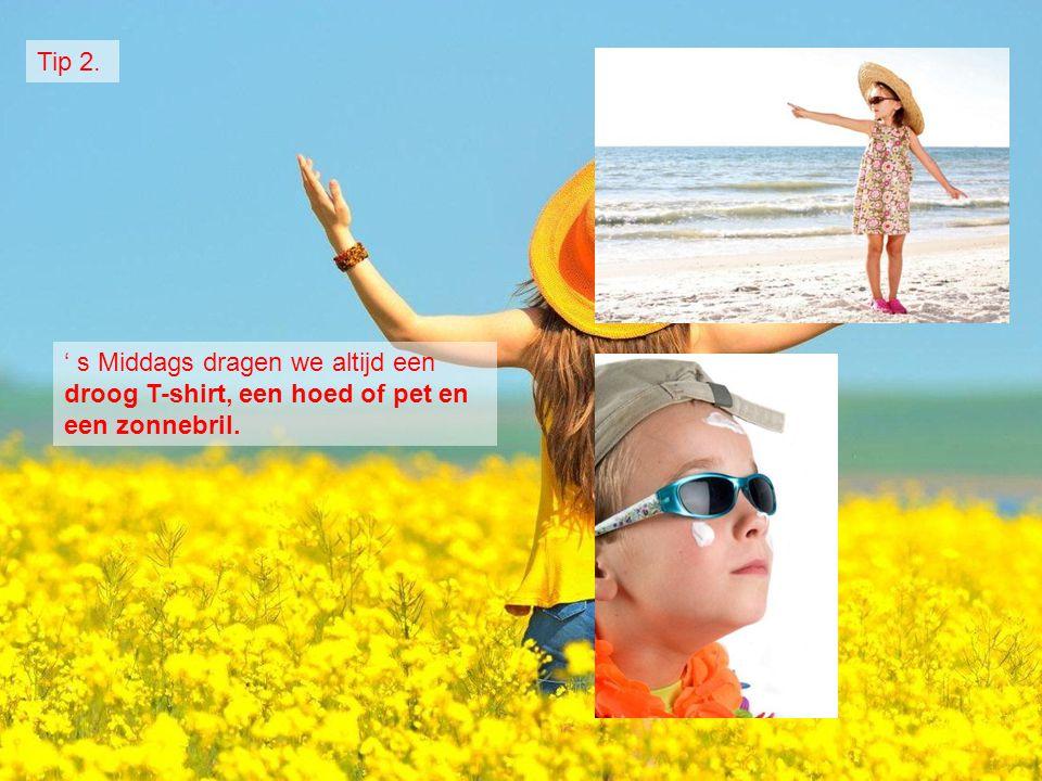Tip 2. ' s Middags dragen we altijd een droog T-shirt, een hoed of pet en een zonnebril.