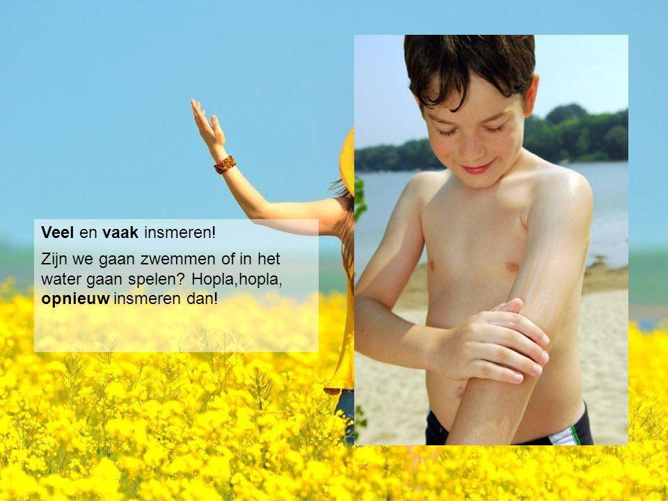 Veel en vaak insmeren! Zijn we gaan zwemmen of in het water gaan spelen Hopla,hopla, opnieuw insmeren dan!