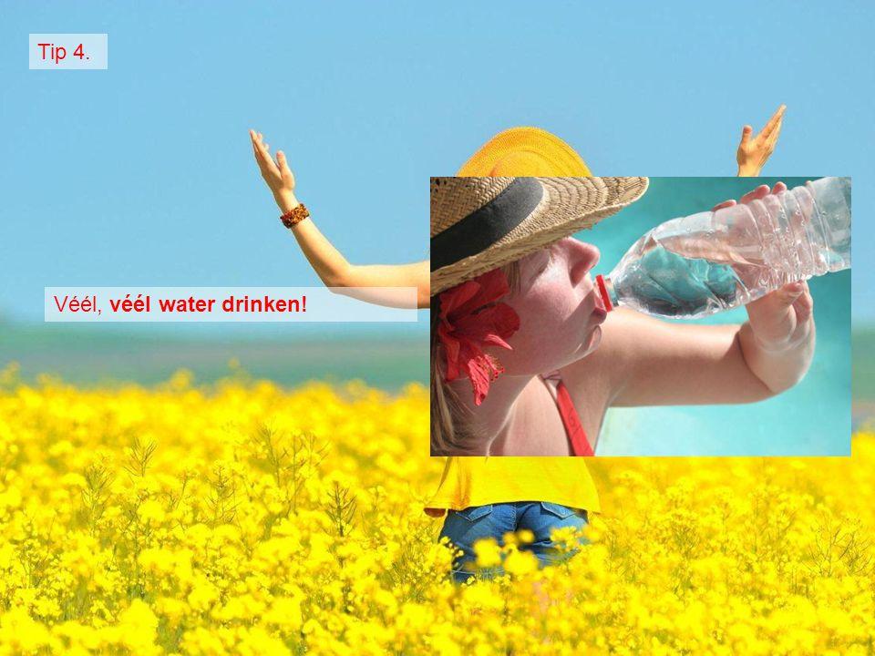 Véél, véél water drinken!