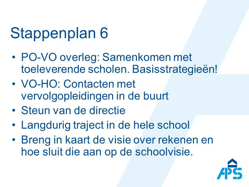 Stappenplan 6 PO-VO overleg: Samenkomen met toeleverende scholen. Basisstrategieën! VO-HO: Contacten met vervolgopleidingen in de buurt.