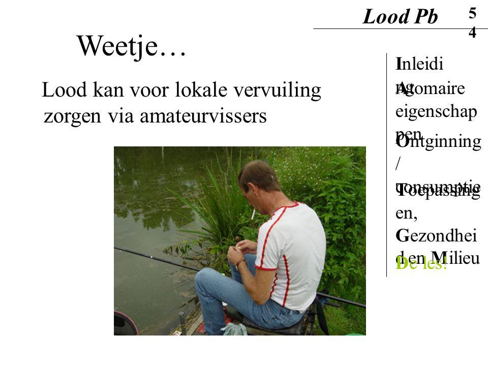 Lood Pb 5454. Weetje… Inleiding. Lood kan voor lokale vervuiling zorgen via amateurvissers. Atomaire eigenschappen.