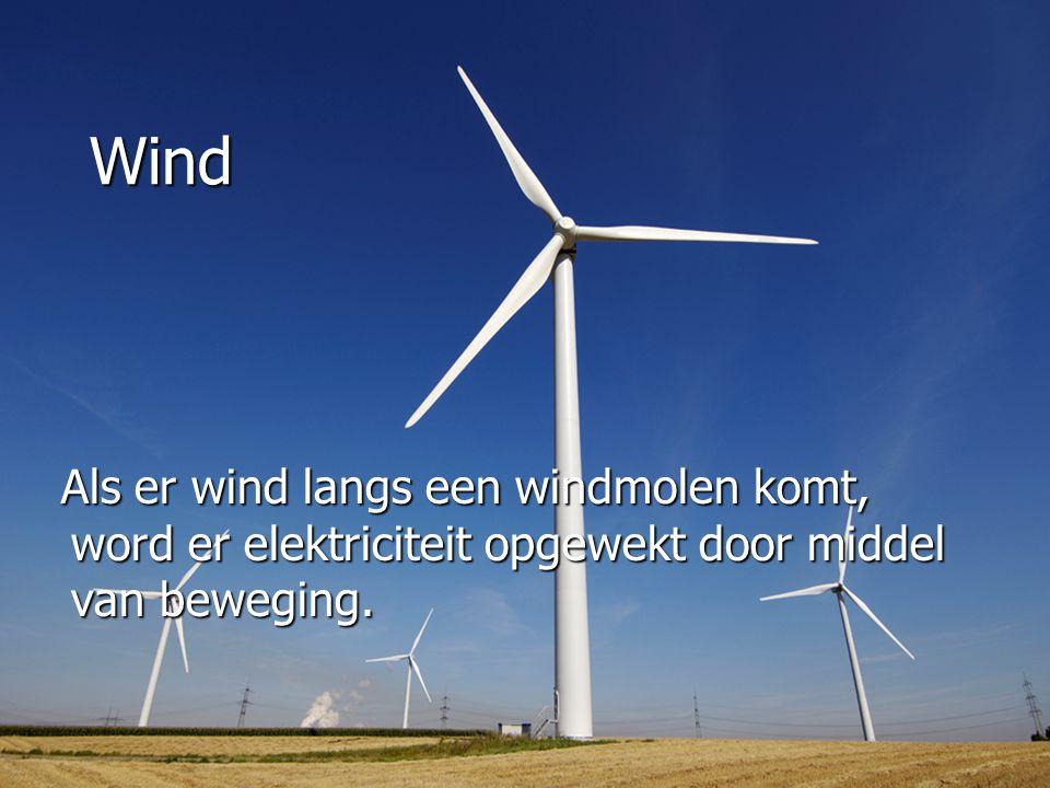 Wind Als er wind langs een windmolen komt, word er elektriciteit opgewekt door middel van beweging.
