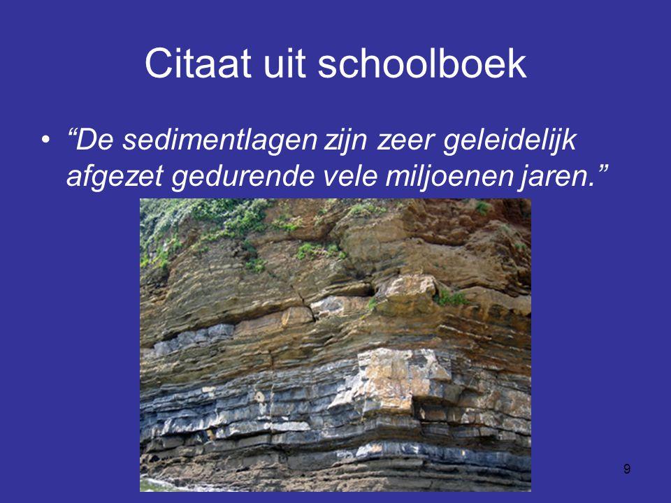 Citaat uit schoolboek De sedimentlagen zijn zeer geleidelijk afgezet gedurende vele miljoenen jaren.